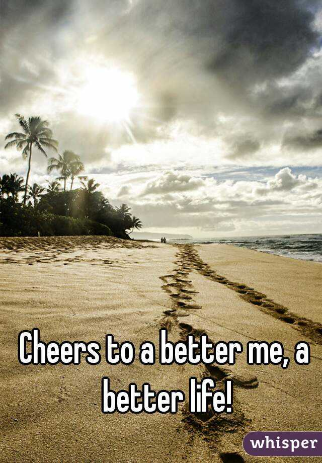 Cheers to a better me, a better life!