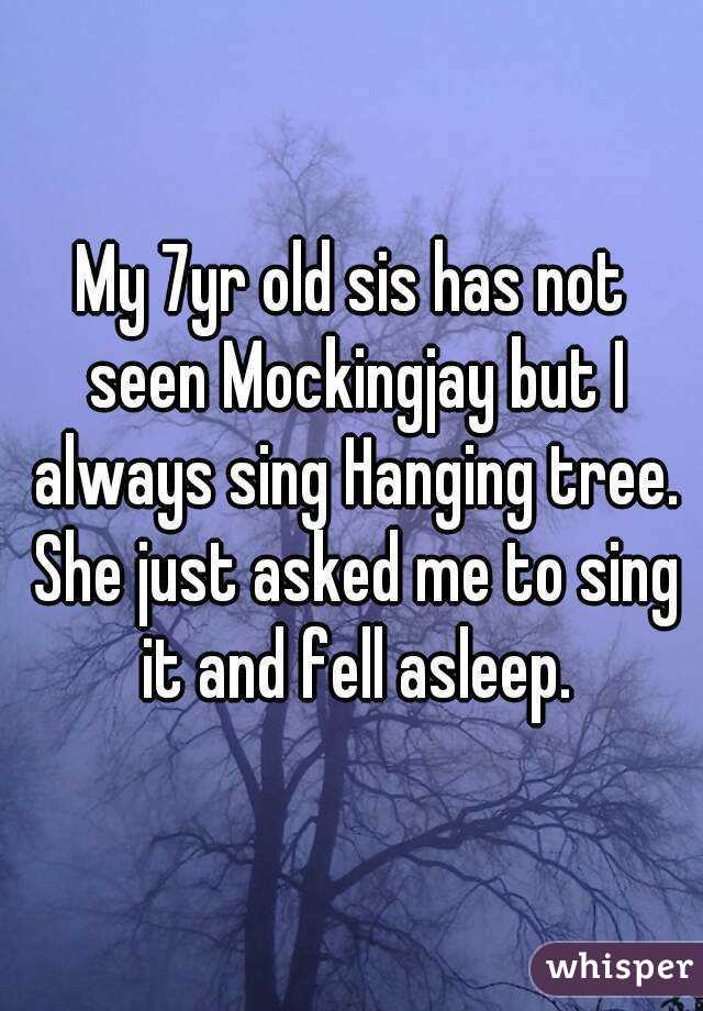 My 7yr old sis has not seen Mockingjay but I always sing Hanging tree. She just asked me to sing it and fell asleep.