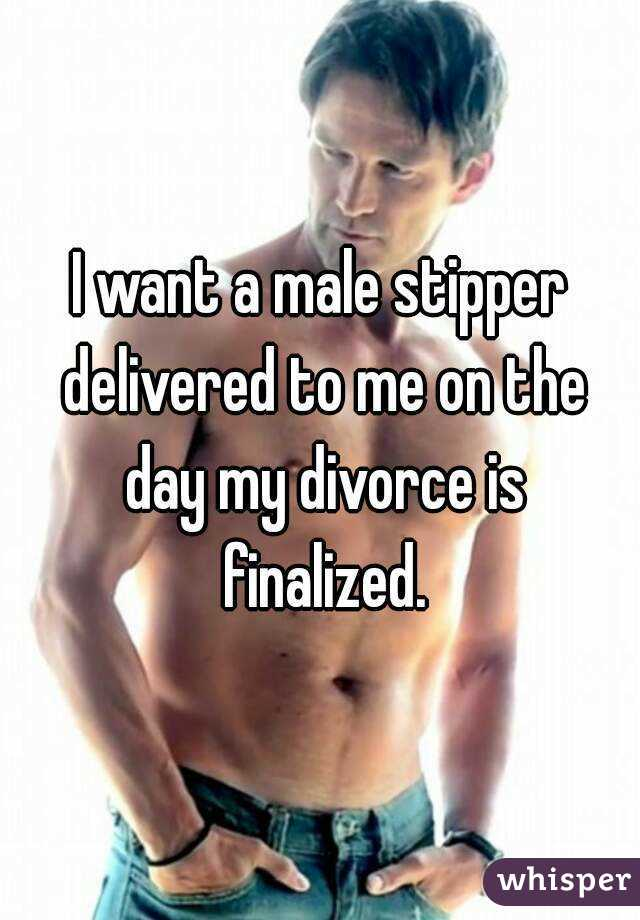 I want a male stipper delivered to me on the day my divorce is finalized.