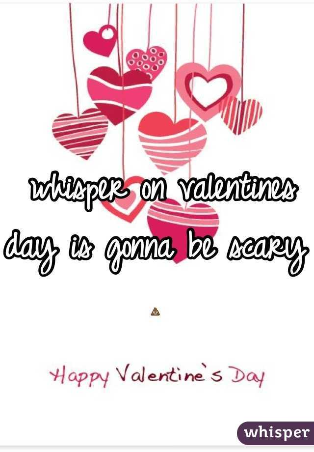 whisper on valentines day is gonna be scary 💩