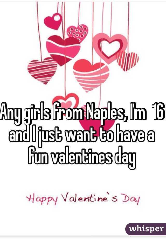 Any girls from Naples, I'm  16 and I just want to have a fun valentines day