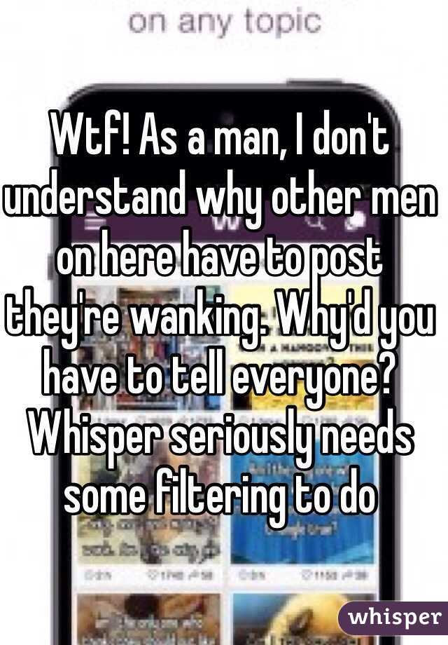 Wtf! As a man, I don't understand why other men on here have to post they're wanking. Why'd you have to tell everyone? Whisper seriously needs some filtering to do