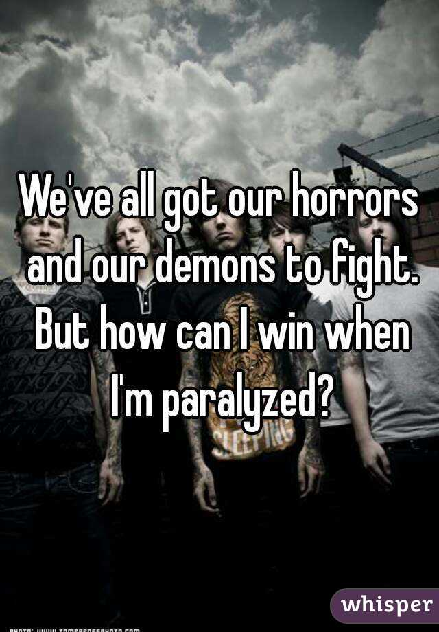 We've all got our horrors and our demons to fight. But how can I win when I'm paralyzed?