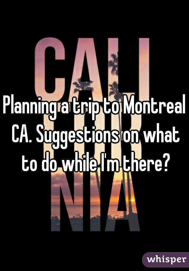 Planning a trip to Montreal CA. Suggestions on what to do while I'm there?