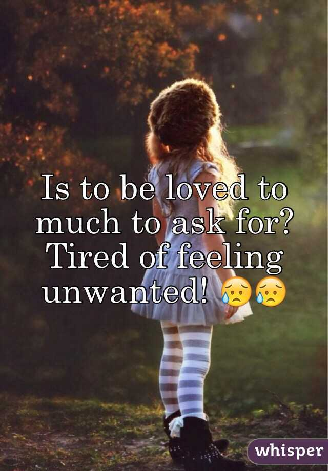 Is to be loved to much to ask for? Tired of feeling unwanted! 😥😥