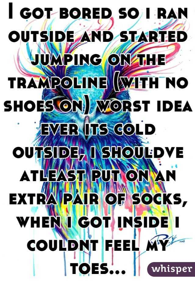 I got bored so i ran outside and started jumping on the trampoline (with no shoes on) worst idea ever its cold outside, i shouldve atleast put on an extra pair of socks, when i got inside i couldnt feel my toes...