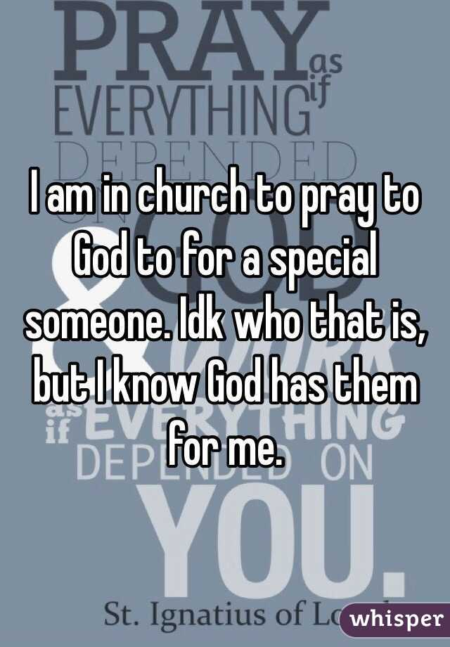 I am in church to pray to God to for a special someone. Idk who that is, but I know God has them for me.