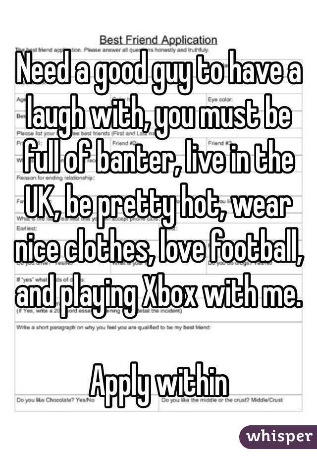 Need a good guy to have a laugh with, you must be full of banter, live in the UK, be pretty hot, wear nice clothes, love football, and playing Xbox with me.  Apply within