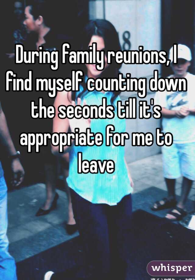 During family reunions, I find myself counting down the seconds till it's appropriate for me to leave
