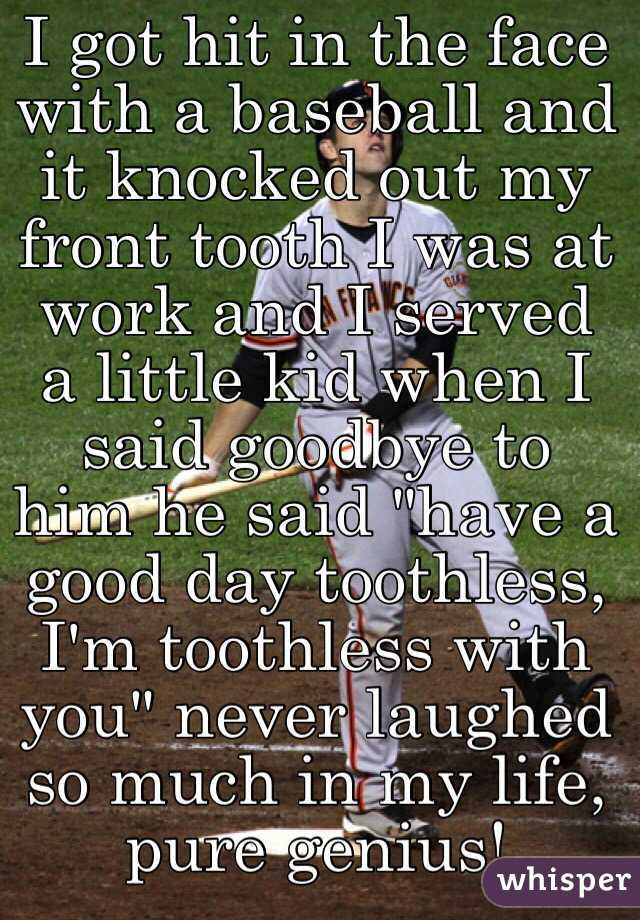 """I got hit in the face with a baseball and it knocked out my front tooth I was at work and I served a little kid when I said goodbye to him he said """"have a good day toothless, I'm toothless with you"""" never laughed so much in my life, pure genius!"""