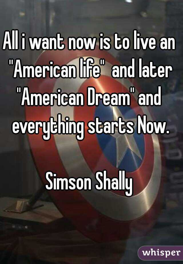 "All i want now is to live an ""American life""  and later ""American Dream"" and everything starts Now.  Simson Shally"