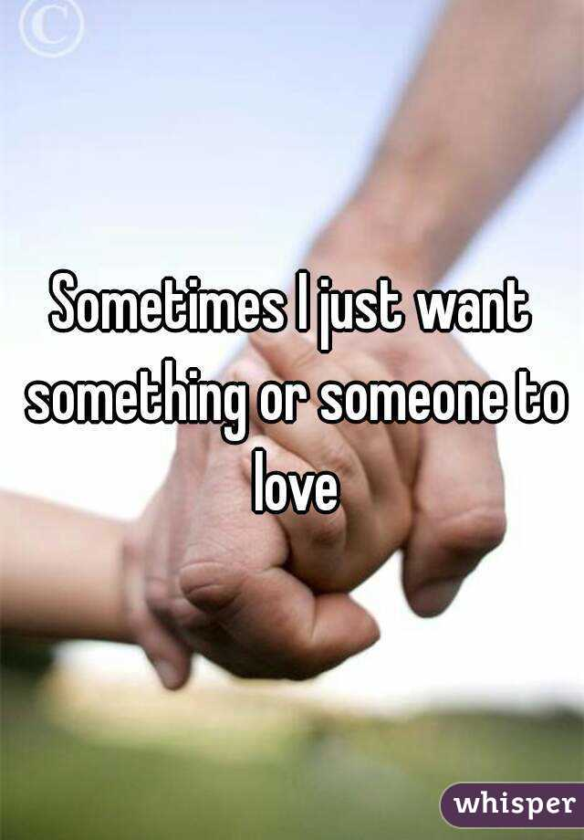 Sometimes I just want something or someone to love