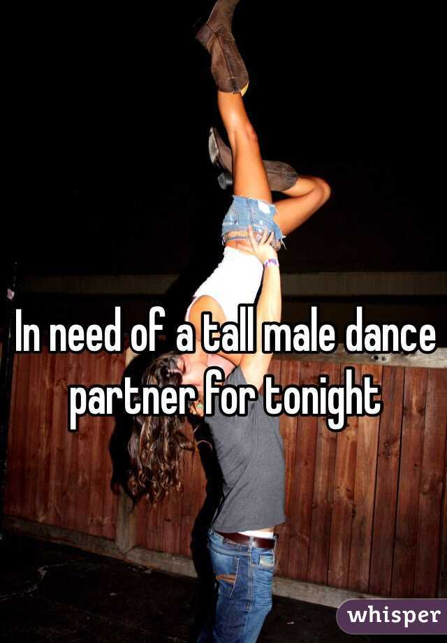 In need of a tall male dance partner for tonight