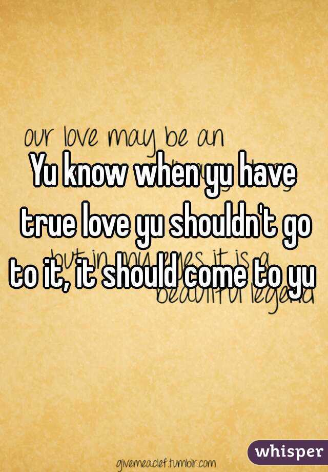 Yu know when yu have true love yu shouldn't go to it, it should come to yu