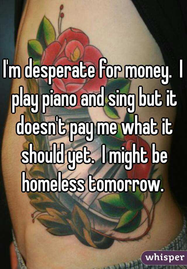I'm desperate for money.  I play piano and sing but it doesn't pay me what it should yet.  I might be homeless tomorrow.