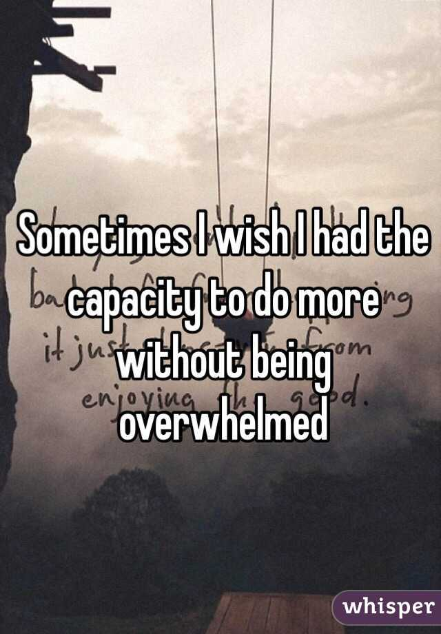 Sometimes I wish I had the capacity to do more without being overwhelmed