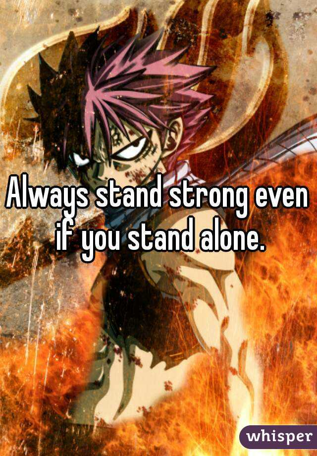 Always stand strong even if you stand alone.