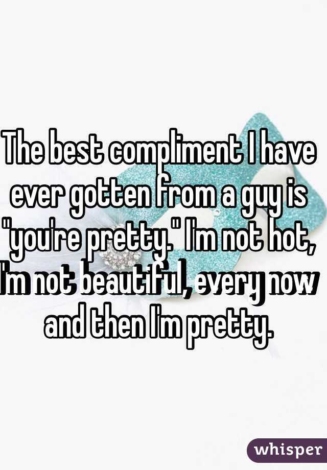 """The best compliment I have ever gotten from a guy is """"you're pretty."""" I'm not hot, I'm not beautiful, every now and then I'm pretty."""