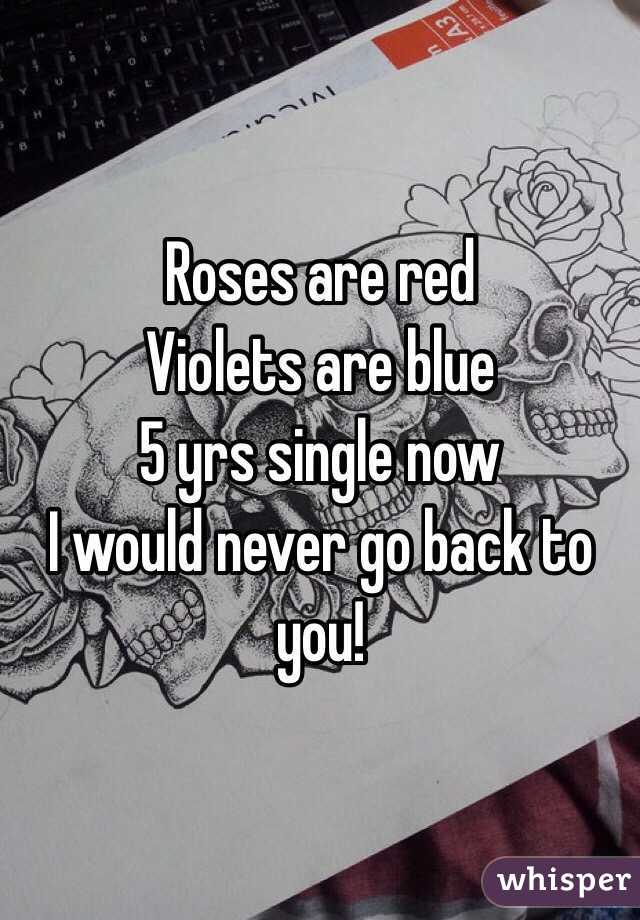 Roses are red  Violets are blue 5 yrs single now  I would never go back to you!