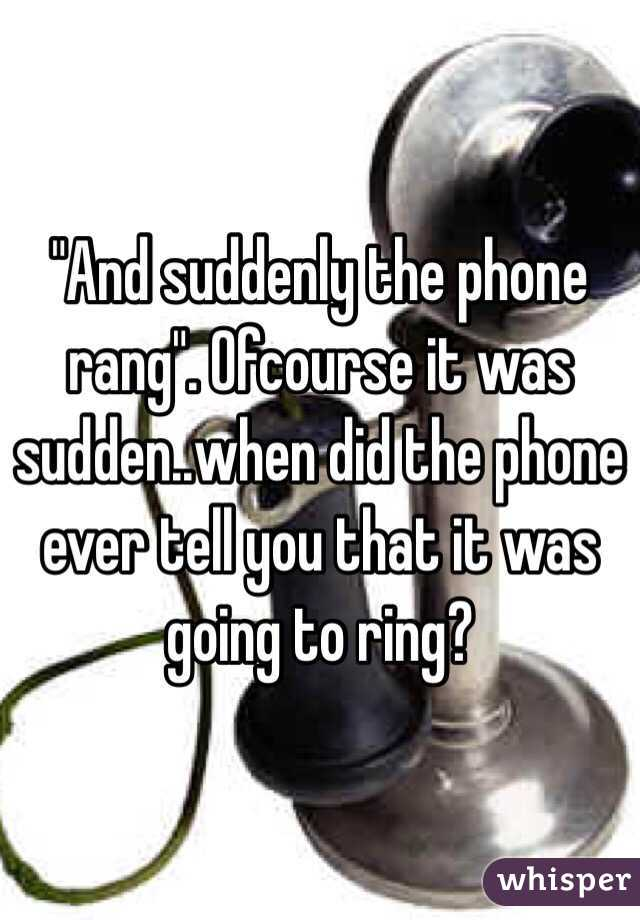 """""""And suddenly the phone rang"""". Ofcourse it was sudden..when did the phone ever tell you that it was going to ring?"""