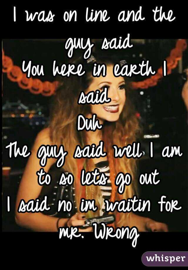 I was on line and the guy said You here in earth I said  Duh  The guy said well I am to so lets go out I said no im waitin for mr. Wrong
