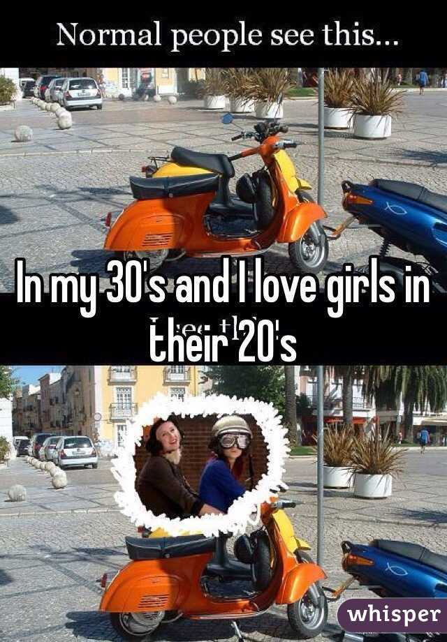 In my 30's and I love girls in their 20's