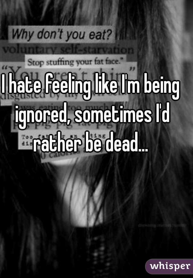 I hate feeling like I'm being ignored, sometimes I'd rather be dead...