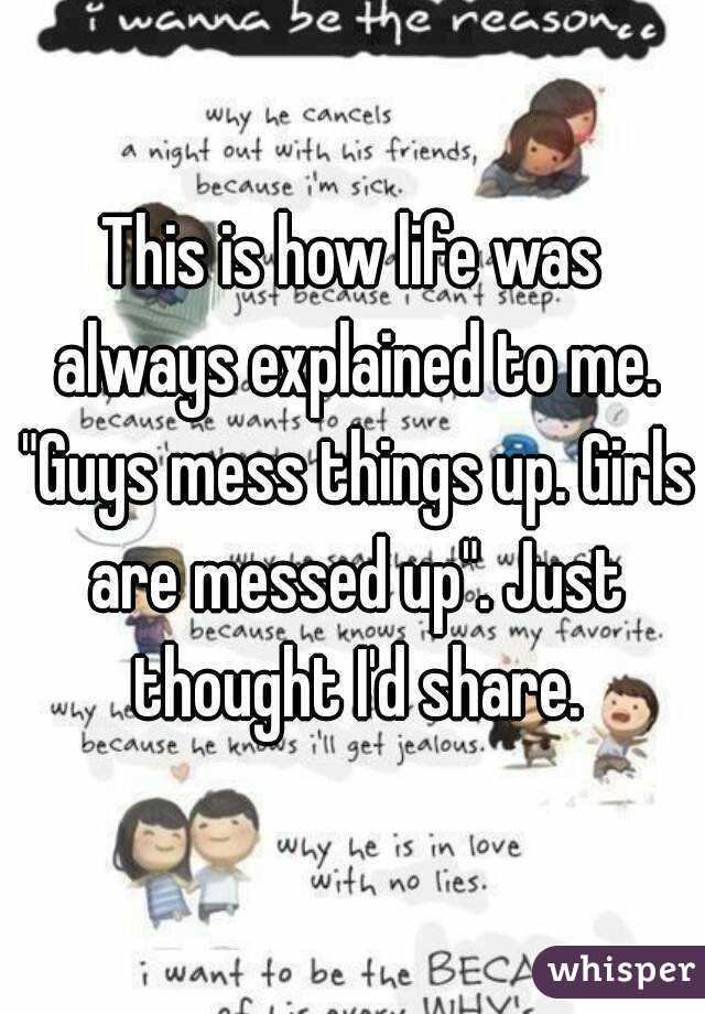 """This is how life was always explained to me. """"Guys mess things up. Girls are messed up"""". Just thought I'd share."""
