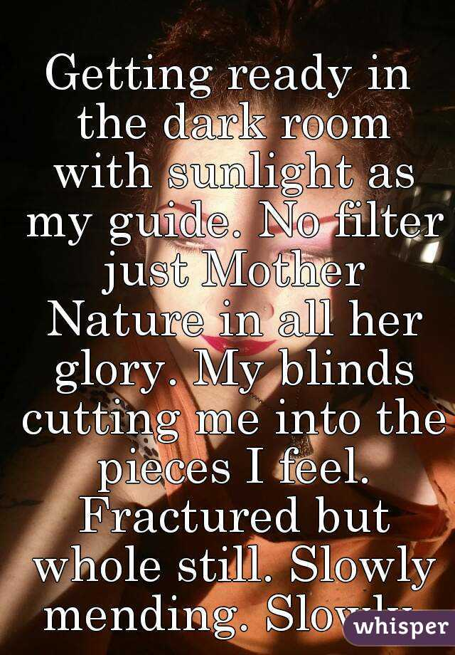 Getting ready in the dark room with sunlight as my guide. No filter just Mother Nature in all her glory. My blinds cutting me into the pieces I feel. Fractured but whole still. Slowly mending. Slowly.