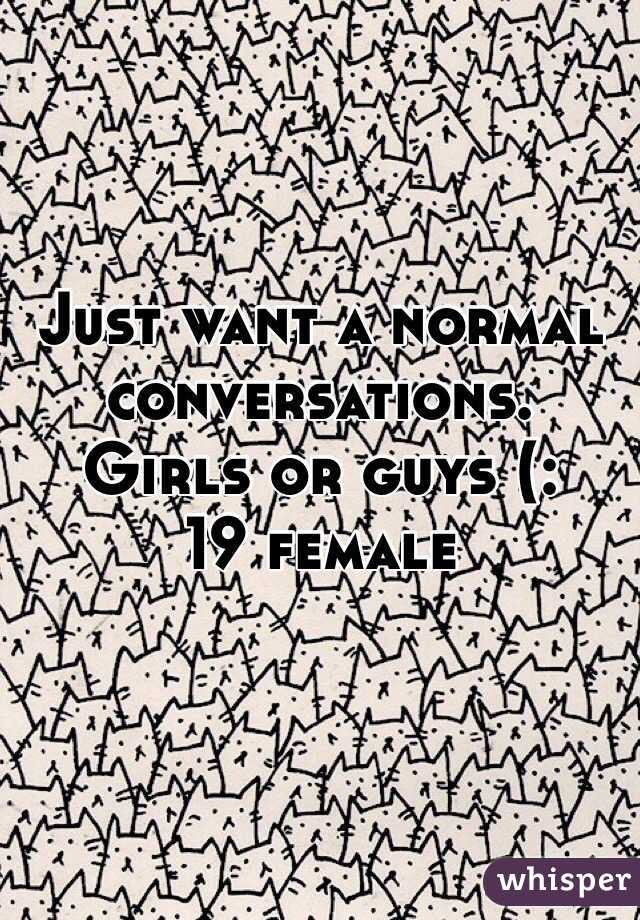 Just want a normal conversations. Girls or guys (: 19 female
