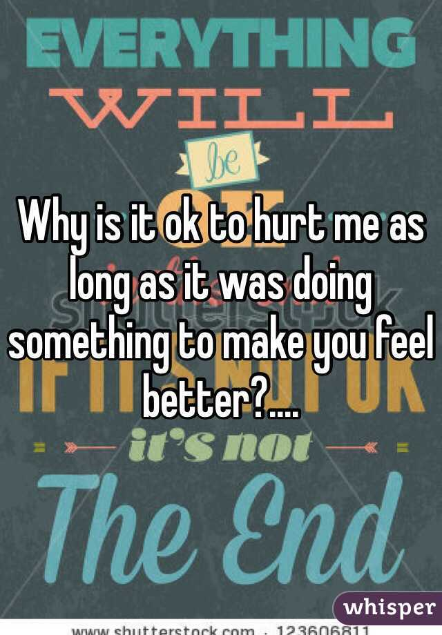 Why is it ok to hurt me as long as it was doing something to make you feel better?....