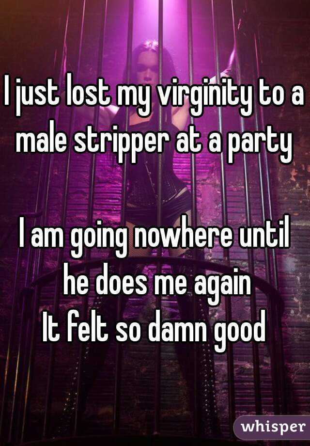 I just lost my virginity to a male stripper at a party   I am going nowhere until he does me again  It felt so damn good