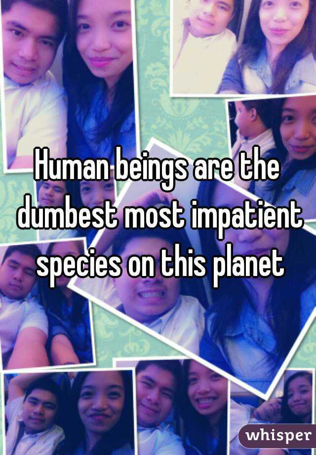 Human beings are the dumbest most impatient species on this planet