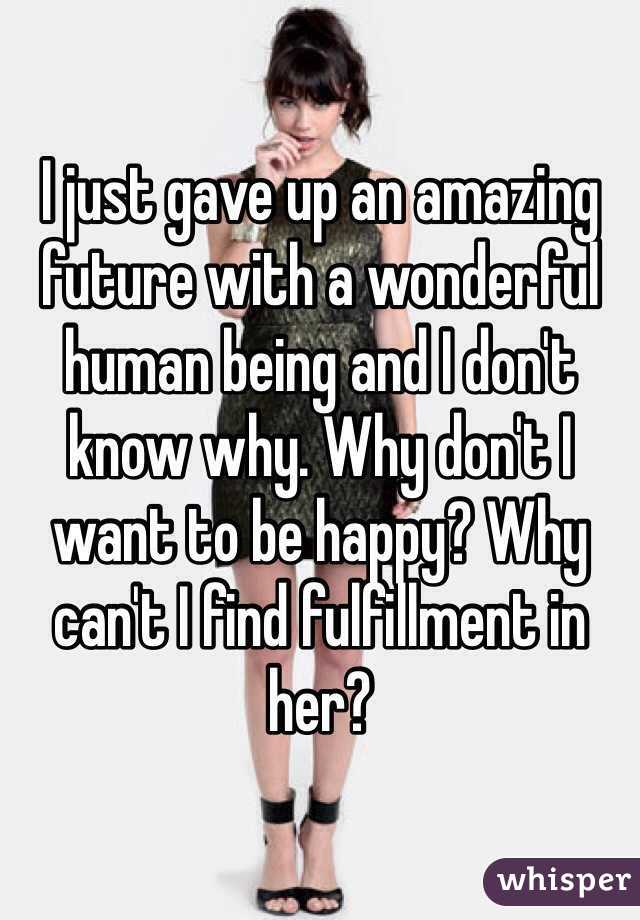 I just gave up an amazing future with a wonderful human being and I don't know why. Why don't I want to be happy? Why can't I find fulfillment in her?