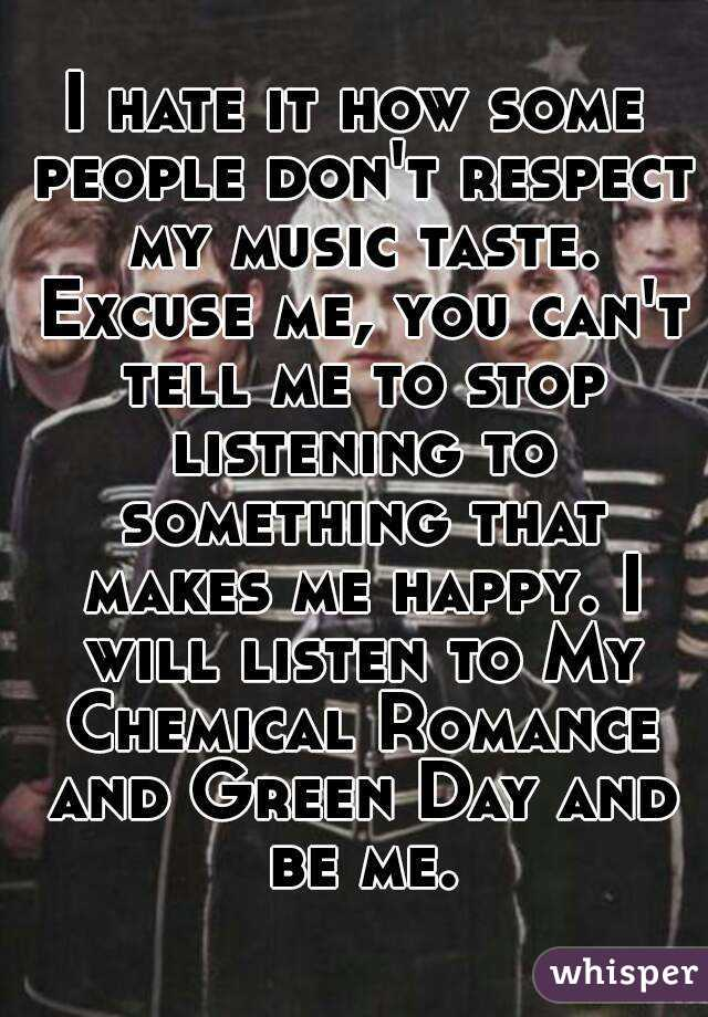 I hate it how some people don't respect my music taste. Excuse me, you can't tell me to stop listening to something that makes me happy. I will listen to My Chemical Romance and Green Day and be me.