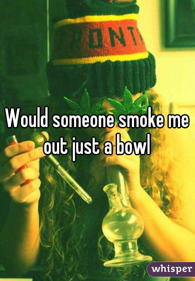 Would someone smoke me out just a bowl