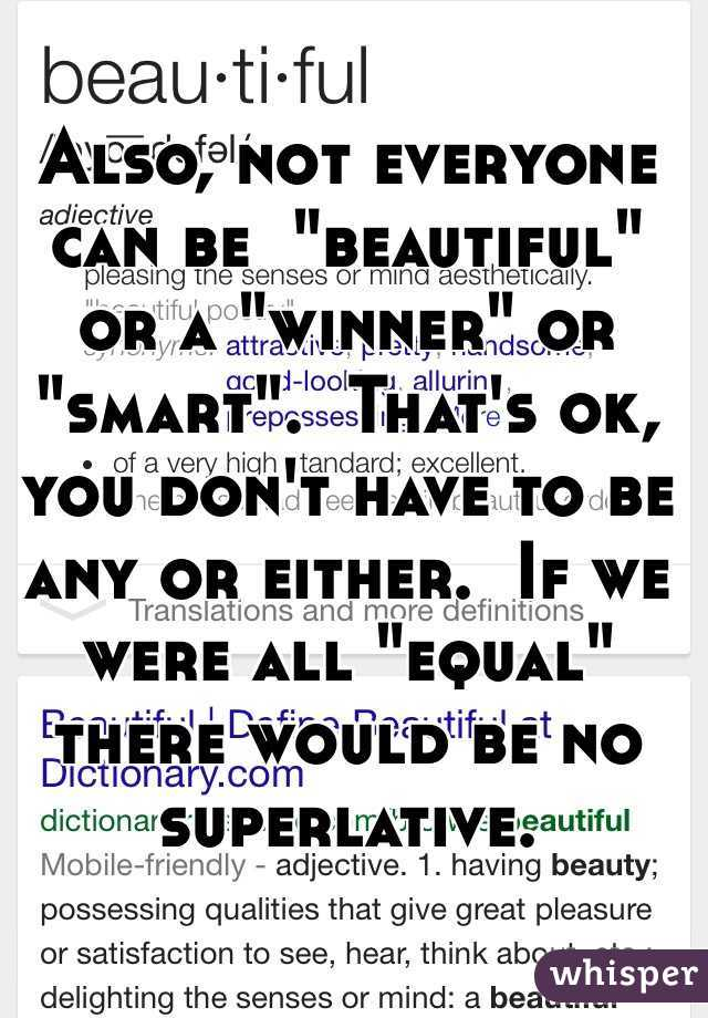 "Also, not everyone can be  ""beautiful"" or a ""winner"" or ""smart"".  That's ok, you don't have to be any or either.  If we were all ""equal"" there would be no superlative."