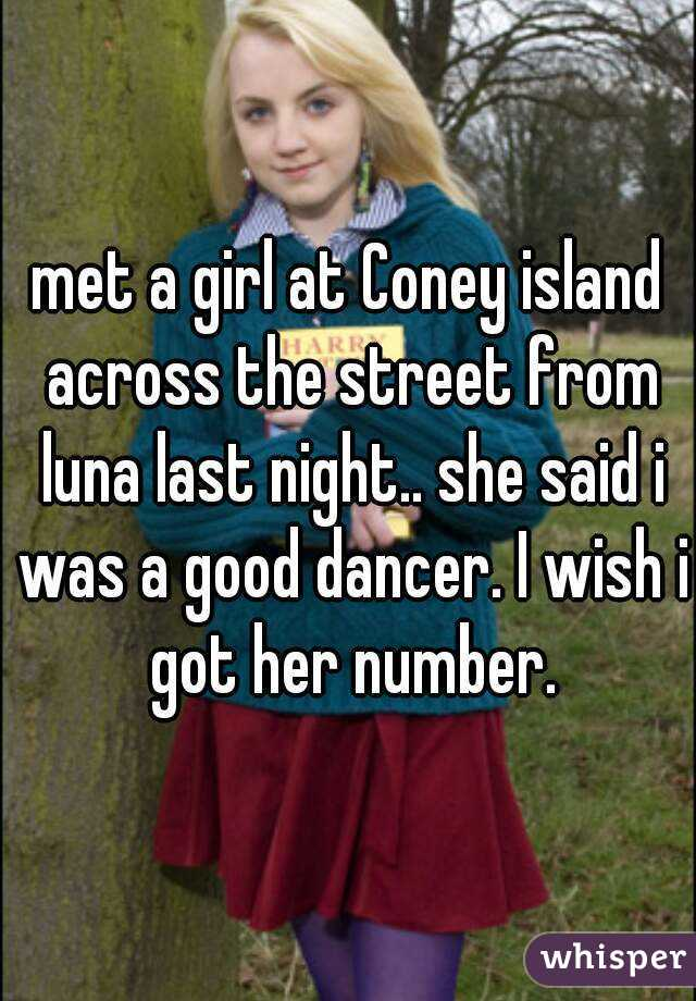 met a girl at Coney island across the street from luna last night.. she said i was a good dancer. I wish i got her number.