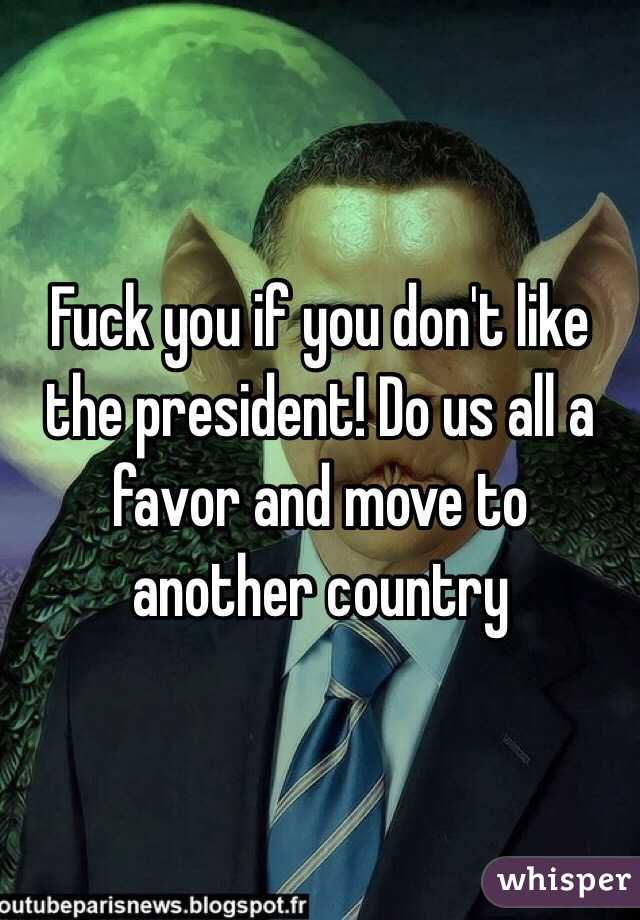 Fuck you if you don't like the president! Do us all a favor and move to another country