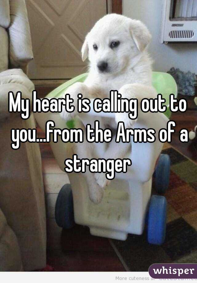 My heart is calling out to you...from the Arms of a stranger