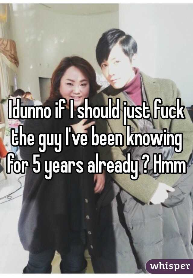 Idunno if I should just fuck the guy I've been knowing for 5 years already ? Hmm