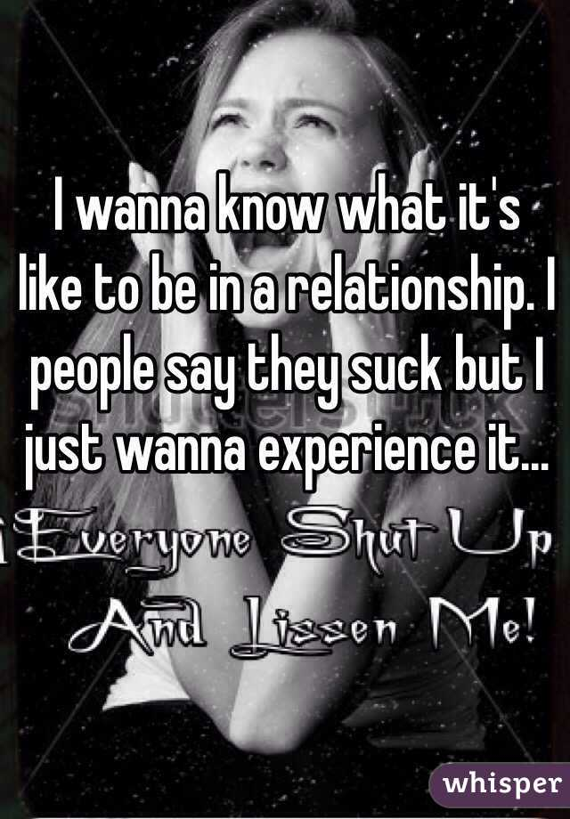 I wanna know what it's like to be in a relationship. I people say they suck but I just wanna experience it...