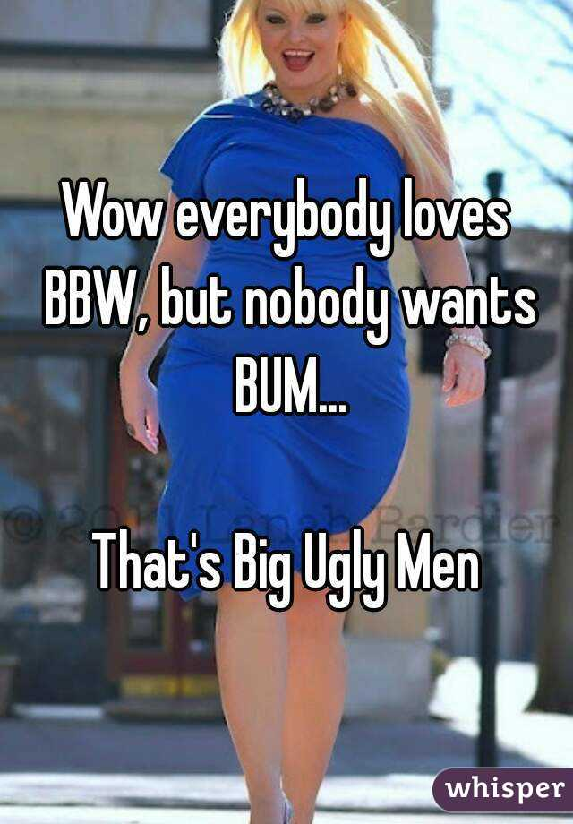 Wow everybody loves BBW, but nobody wants BUM...  That's Big Ugly Men