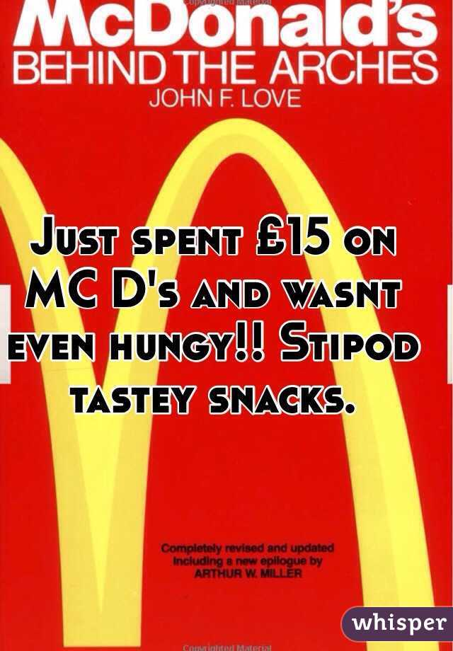 Just spent £15 on MC D's and wasnt even hungy!! Stipod tastey snacks.