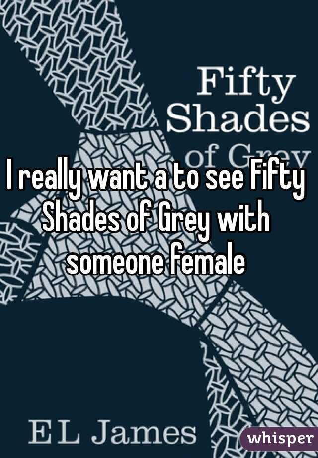 I really want a to see Fifty Shades of Grey with someone female