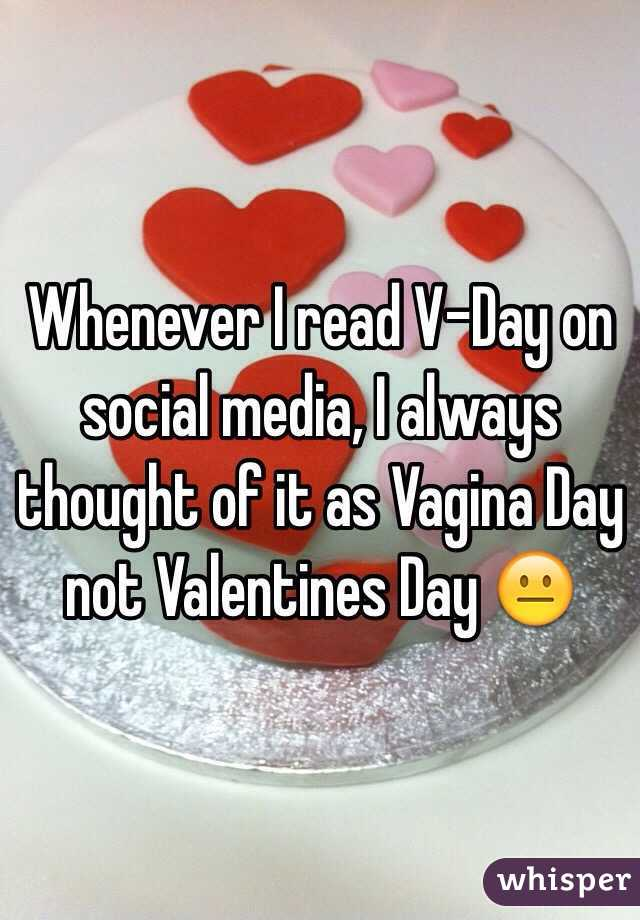 Whenever I read V-Day on social media, I always thought of it as Vagina Day not Valentines Day 😐