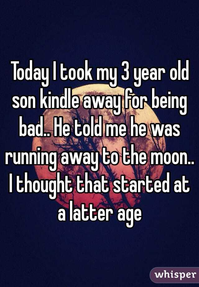 Today I took my 3 year old son kindle away for being bad.. He told me he was running away to the moon.. I thought that started at a latter age