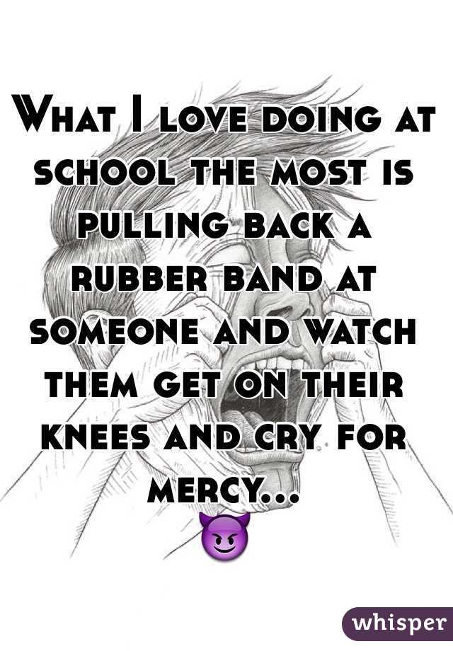 What I love doing at school the most is pulling back a rubber band at someone and watch them get on their knees and cry for mercy... 😈