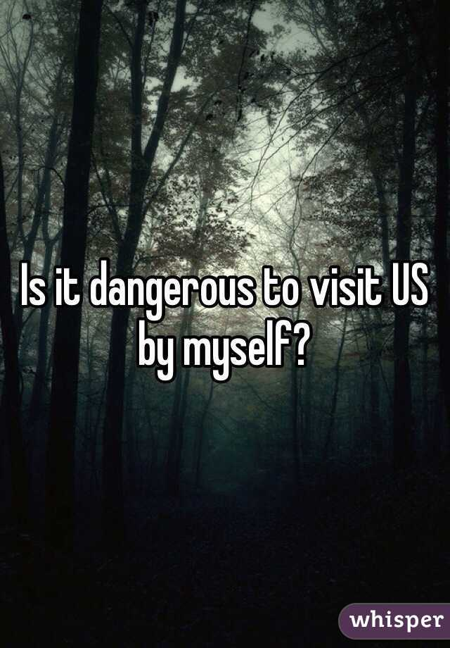 Is it dangerous to visit US by myself?