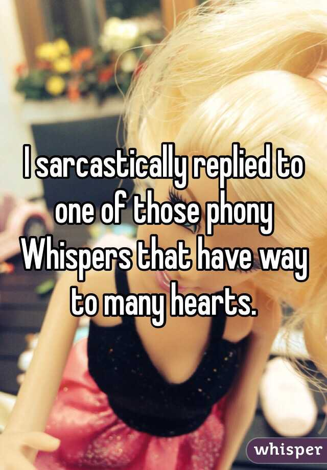 I sarcastically replied to one of those phony Whispers that have way to many hearts.